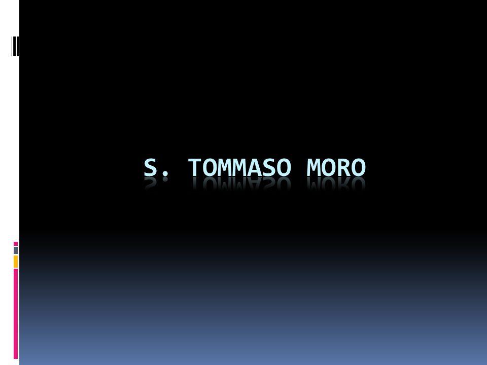 S. Tommaso Moro nasce a Londra il 7 febbraio 1478 e muore sempre a Londra il 6 luglio 1535.
