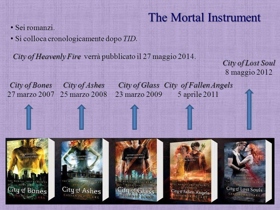 The Mortal Instrument Sei romanzi. City of Bones 27 marzo 2007 City of Ashes 25 marzo 2008 City of Glass 23 marzo 2009 City of Fallen Angels 5 aprile