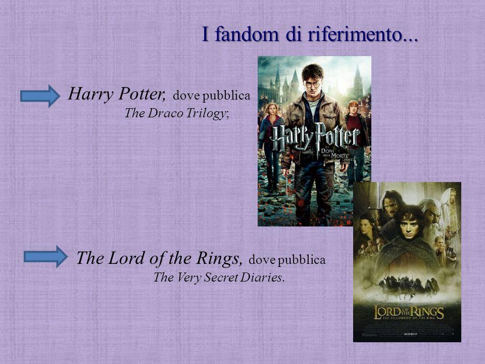 I fandom di riferimento... Harry Potter, dove pubblica The Draco Trilogy; The Lord of the Rings, dove pubblica The Very Secret Diaries.