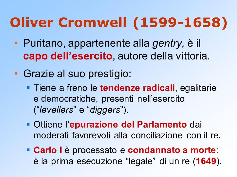 Oliver Cromwell (1599-1658) Puritano, appartenente alla gentry, è il capo dell'esercito, autore della vittoria. Grazie al suo prestigio:  Tiene a fre