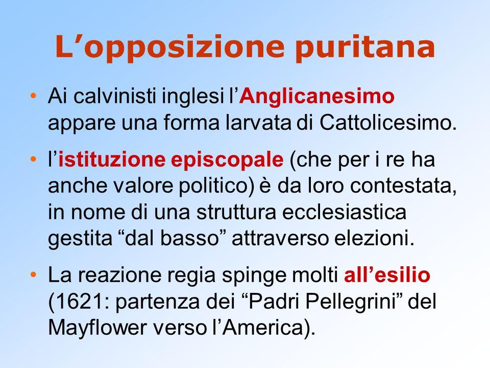 L'opposizione puritana Ai calvinisti inglesi l'Anglicanesimo appare una forma larvata di Cattolicesimo. l'istituzione episcopale (che per i re ha anch