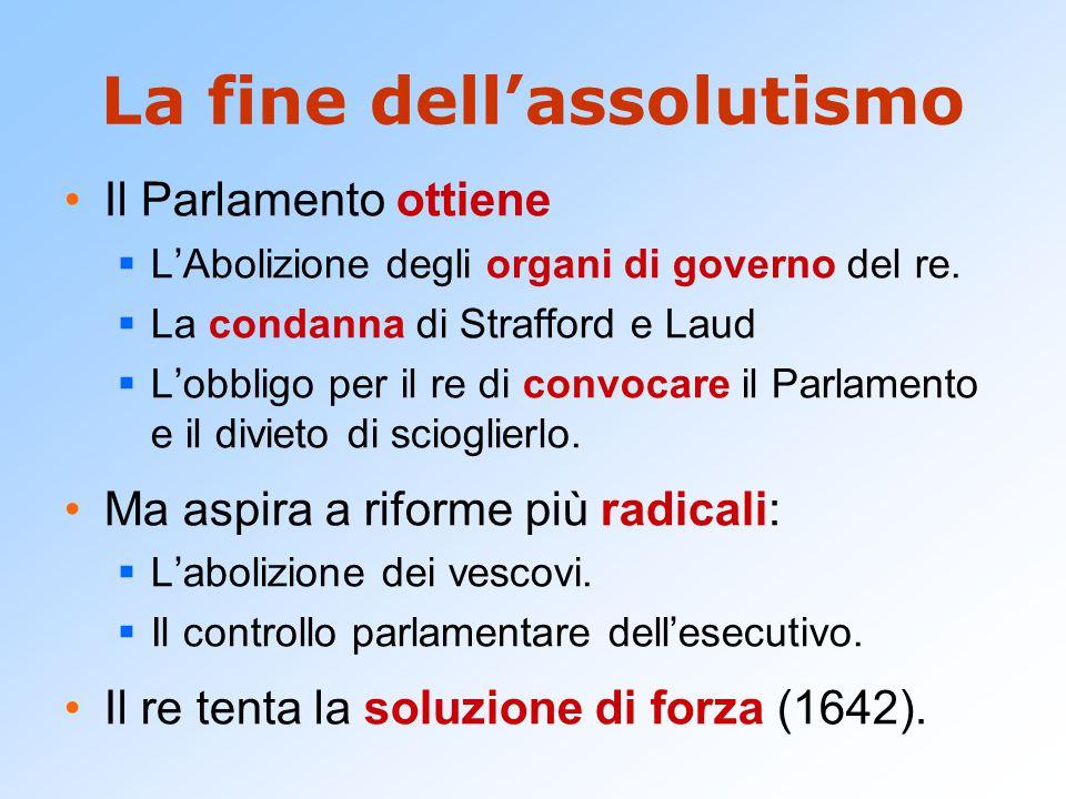 La fine dell'assolutismo Il Parlamento ottiene  L'Abolizione degli organi di governo del re.  La condanna di Strafford e Laud  L'obbligo per il re