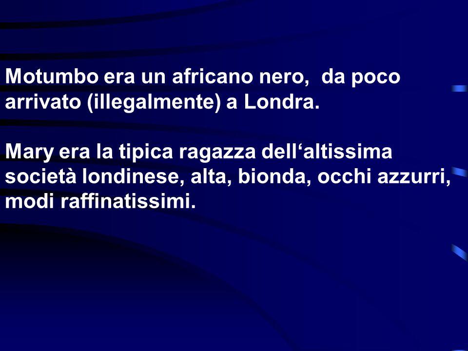 Motumbo era un africano nero, da poco arrivato (illegalmente) a Londra. Mary era la tipica ragazza dell'altissima società londinese, alta, bionda, occ