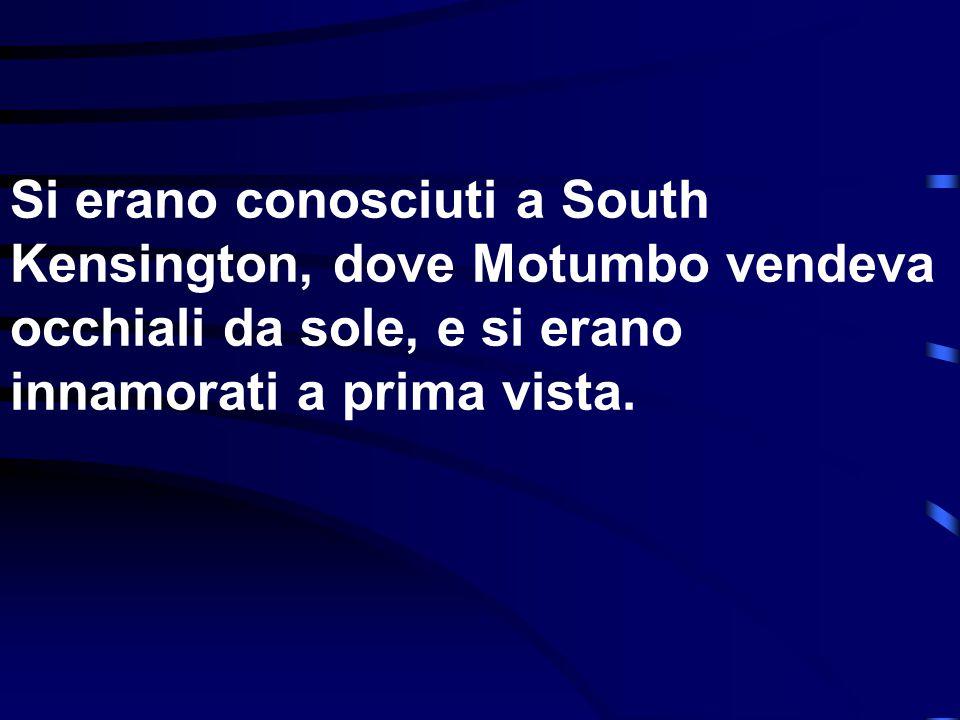 Si erano conosciuti a South Kensington, dove Motumbo vendeva occhiali da sole, e si erano innamorati a prima vista.