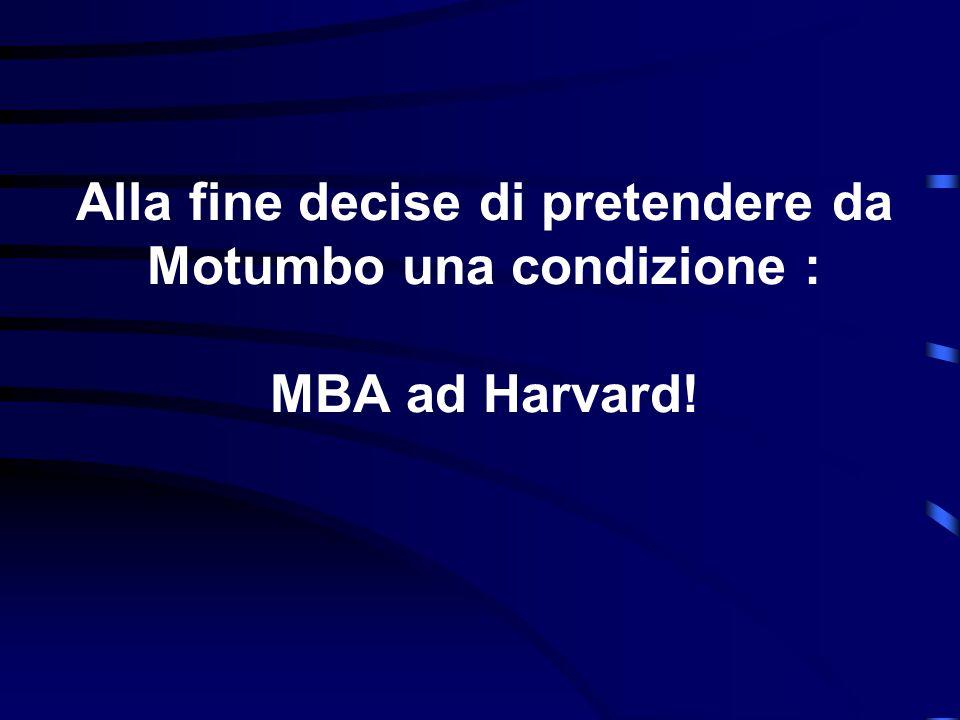 Alla fine decise di pretendere da Motumbo una condizione : MBA ad Harvard!
