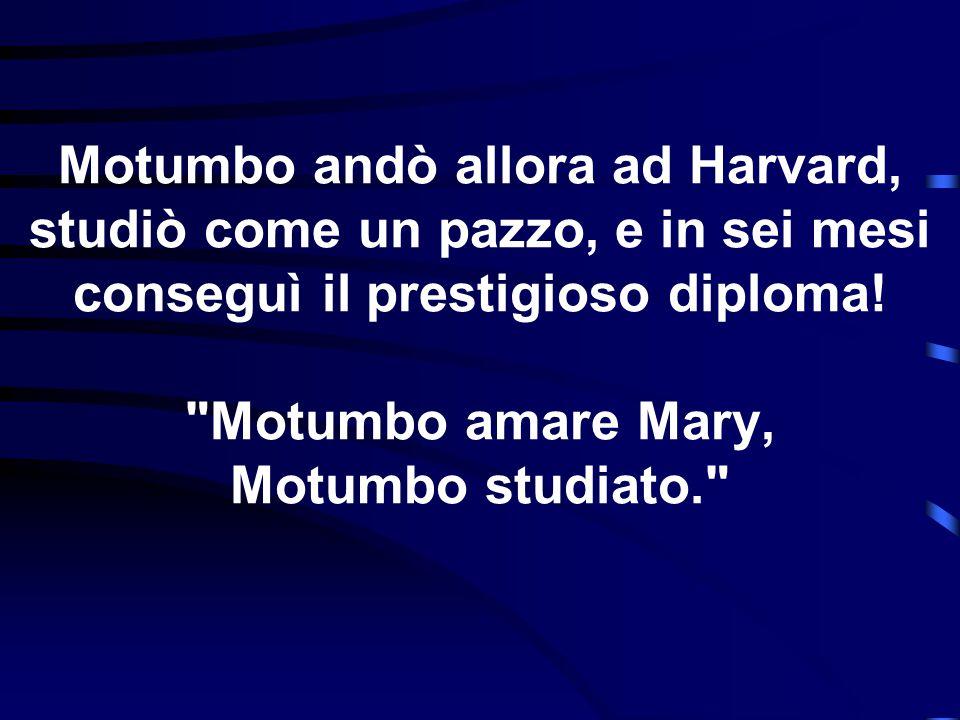 Motumbo andò allora ad Harvard, studiò come un pazzo, e in sei mesi conseguì il prestigioso diploma!