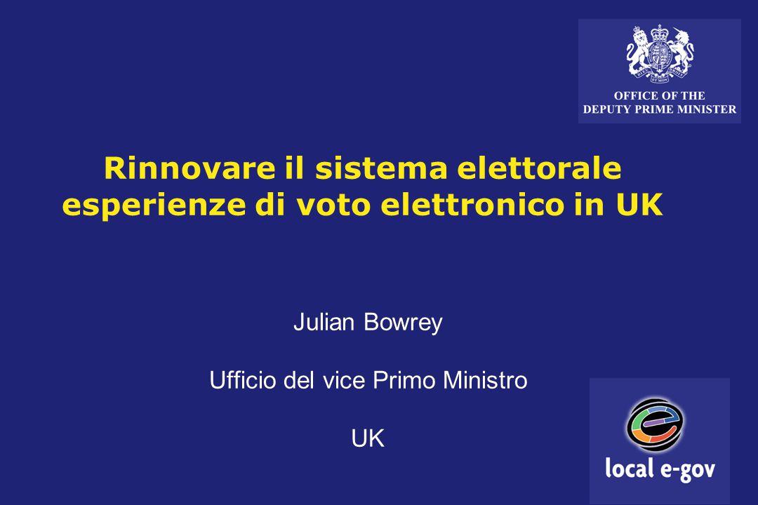 Rinnovare il sistema elettorale esperienze di voto elettronico in UK Julian Bowrey Ufficio del vice Primo Ministro UK Julian Bowrey Ufficio del vice Primo Ministro UK