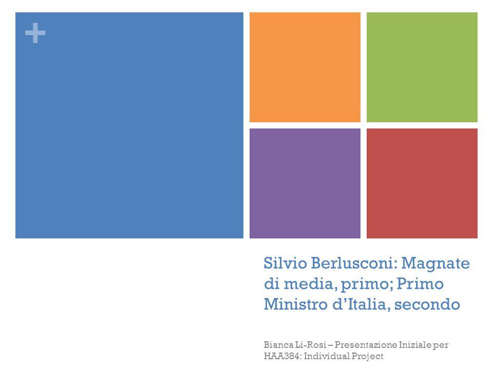 + Silvio Berlusconi: Magnate di media, primo; Primo Ministro d'Italia, secondo Bianca Li-Rosi – Presentazione Iniziale per HAA384: Individual Project
