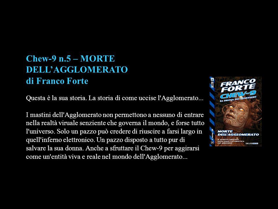 Chew-9 n.5 – MORTE DELL'AGGLOMERATO di Franco Forte Questa è la sua storia. La storia di come uccise l'Agglomerato... I mastini dell'Agglomerato non p