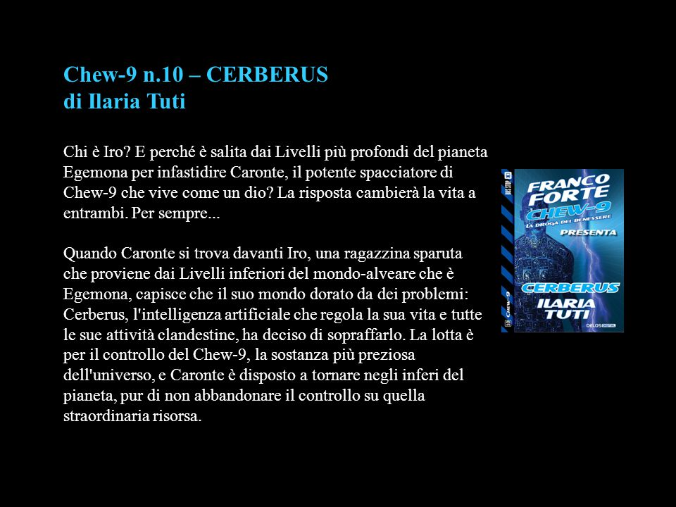 Chew-9 n.10 – CERBERUS di Ilaria Tuti Chi è Iro? E perché è salita dai Livelli più profondi del pianeta Egemona per infastidire Caronte, il potente sp