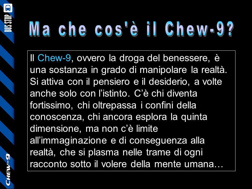 Il Chew-9, ovvero la droga del benessere, è una sostanza in grado di manipolare la realtà. Si attiva con il pensiero e il desiderio, a volte anche sol