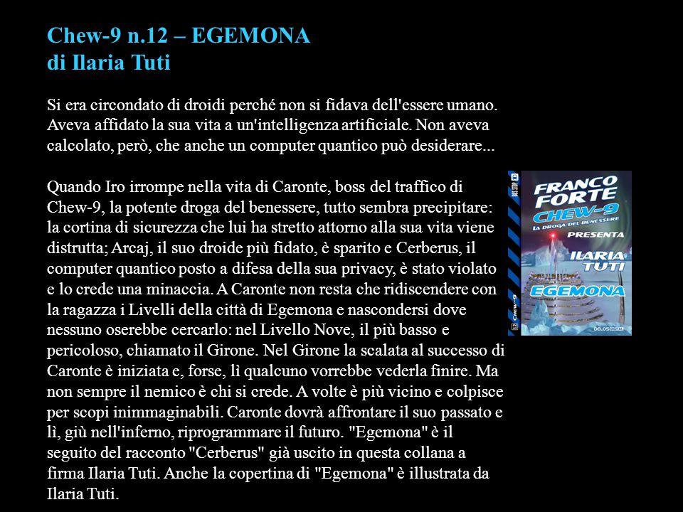 Chew-9 n.12 – EGEMONA di Ilaria Tuti Si era circondato di droidi perché non si fidava dell'essere umano. Aveva affidato la sua vita a un'intelligenza