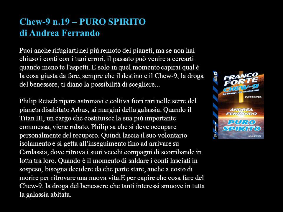 Chew-9 n.19 – PURO SPIRITO di Andrea Ferrando Puoi anche rifugiarti nel più remoto dei pianeti, ma se non hai chiuso i conti con i tuoi errori, il pas