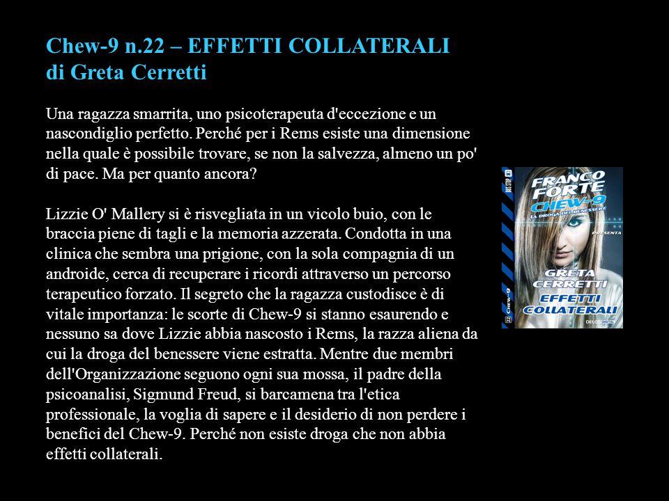 Chew-9 n.22 – EFFETTI COLLATERALI di Greta Cerretti Una ragazza smarrita, uno psicoterapeuta d'eccezione e un nascondiglio perfetto. Perché per i Rems