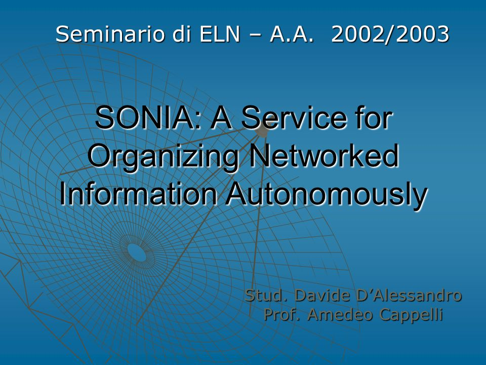 SONIA: A Service for Organizing Networked Information Autonomously Stud. Davide D'Alessandro Prof. Amedeo Cappelli Seminario di ELN – A.A. 2002/2003