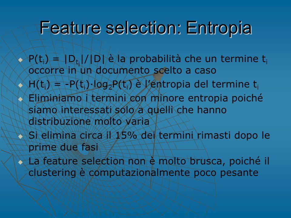 Feature selection: Entropia   P(t i ) = |D t i |/|D| è la probabilità che un termine t i occorre in un documento scelto a caso   H(t i ) = -P(t i )∙log 2 P(t i ) è l'entropia del termine t i   Eliminiamo i termini con minore entropia poiché siamo interessati solo a quelli che hanno distribuzione molto varia   Si elimina circa il 15% dei termini rimasti dopo le prime due fasi   La feature selection non è molto brusca, poiché il clustering è computazionalmente poco pesante