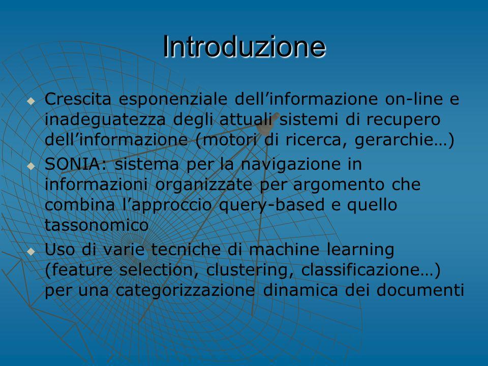Introduzione   Crescita esponenziale dell'informazione on-line e inadeguatezza degli attuali sistemi di recupero dell'informazione (motori di ricerca, gerarchie…)   SONIA: sistema per la navigazione in informazioni organizzate per argomento che combina l'approccio query-based e quello tassonomico   Uso di varie tecniche di machine learning (feature selection, clustering, classificazione…) per una categorizzazione dinamica dei documenti