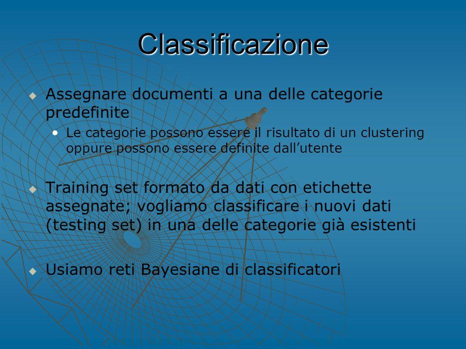 Classificazione   Assegnare documenti a una delle categorie predefinite Le categorie possono essere il risultato di un clustering oppure possono essere definite dall'utente   Training set formato da dati con etichette assegnate; vogliamo classificare i nuovi dati (testing set) in una delle categorie già esistenti   Usiamo reti Bayesiane di classificatori