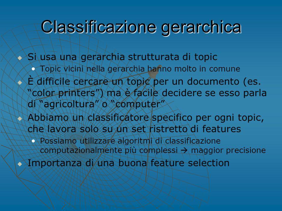 Classificazione gerarchica   Si usa una gerarchia strutturata di topic Topic vicini nella gerarchia hanno molto in comune   È difficile cercare un topic per un documento (es.