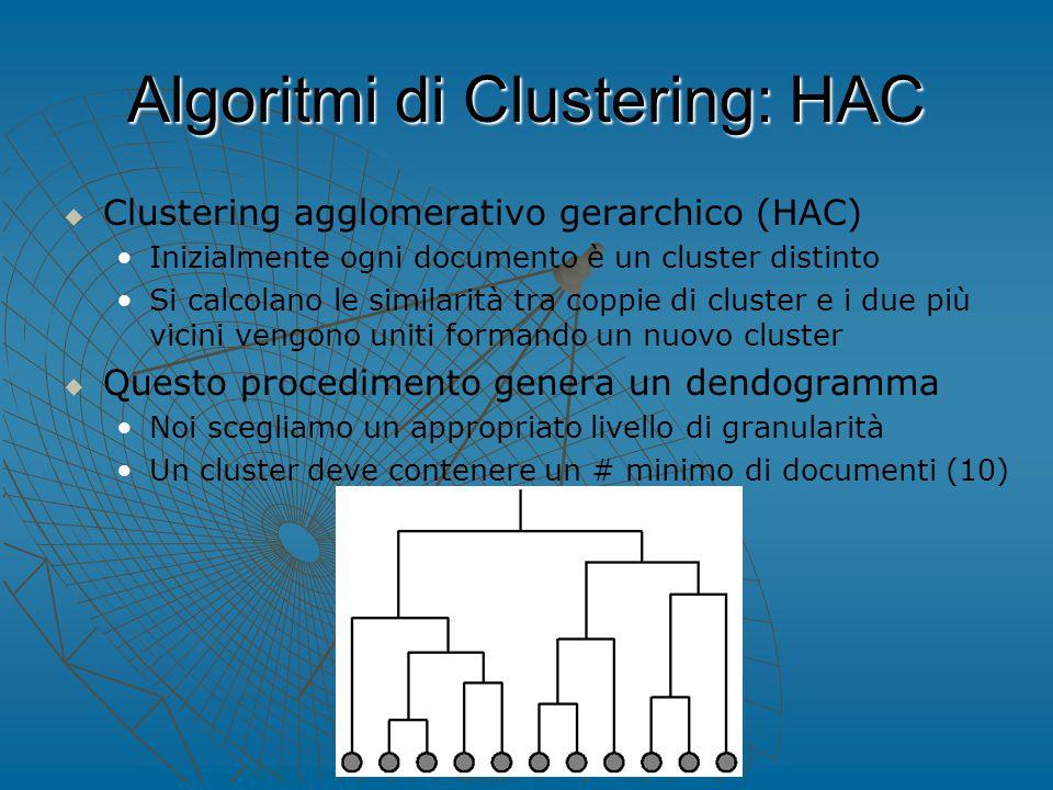 Algoritmi di Clustering: HAC   Clustering agglomerativo gerarchico (HAC) Inizialmente ogni documento è un cluster distinto Si calcolano le similarità tra coppie di cluster e i due più vicini vengono uniti formando un nuovo cluster   Questo procedimento genera un dendogramma Noi scegliamo un appropriato livello di granularità Un cluster deve contenere un # minimo di documenti (10)