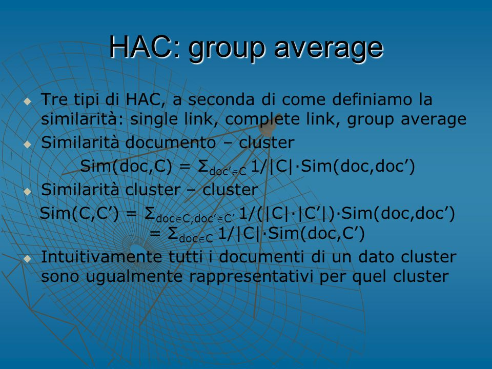 HAC: group average   Tre tipi di HAC, a seconda di come definiamo la similarità: single link, complete link, group average   Similarità documento – cluster Sim(doc,C) = Σ doc'C 1/|C|∙Sim(doc,doc')   Similarità cluster – cluster Sim(C,C') = Σ docC,doc'C' 1/(|C|∙|C'|)∙Sim(doc,doc') = Σ docC 1/|C|∙Sim(doc,C')   Intuitivamente tutti i documenti di un dato cluster sono ugualmente rappresentativi per quel cluster