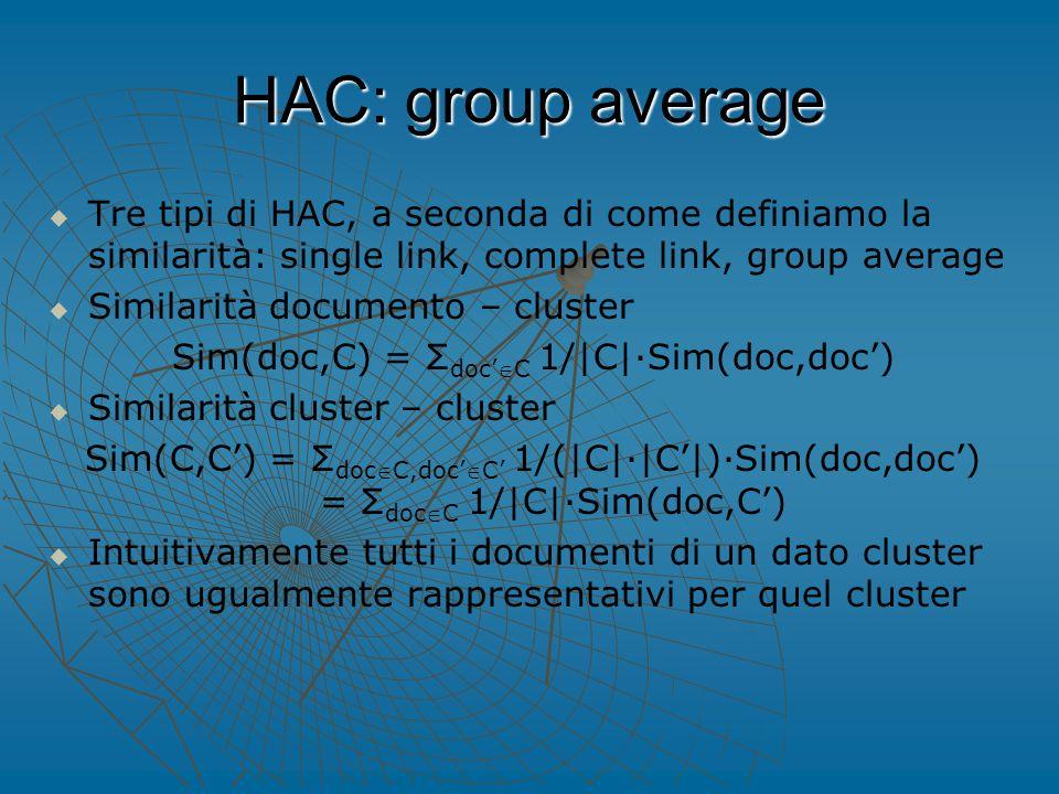 HAC: group average   Tre tipi di HAC, a seconda di come definiamo la similarità: single link, complete link, group average   Similarità documento – cluster Sim(doc,C) = Σ doc'C 1/|C|∙Sim(doc,doc')   Similarità cluster – cluster Sim(C,C') = Σ docC,doc'C' 1/(|C|∙|C'|)∙Sim(doc,doc') = Σ docC 1/|C|∙Sim(doc,C')   Intuitivamente tutti i documenti di un dato cluster sono ugualmente rappresentativi per quel cluster