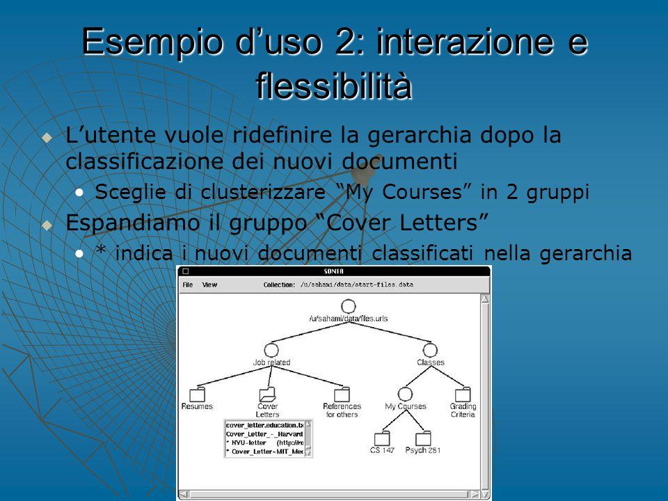Esempio d'uso 2: interazione e flessibilità   L'utente vuole ridefinire la gerarchia dopo la classificazione dei nuovi documenti Sceglie di clusterizzare My Courses in 2 gruppi   Espandiamo il gruppo Cover Letters * indica i nuovi documenti classificati nella gerarchia