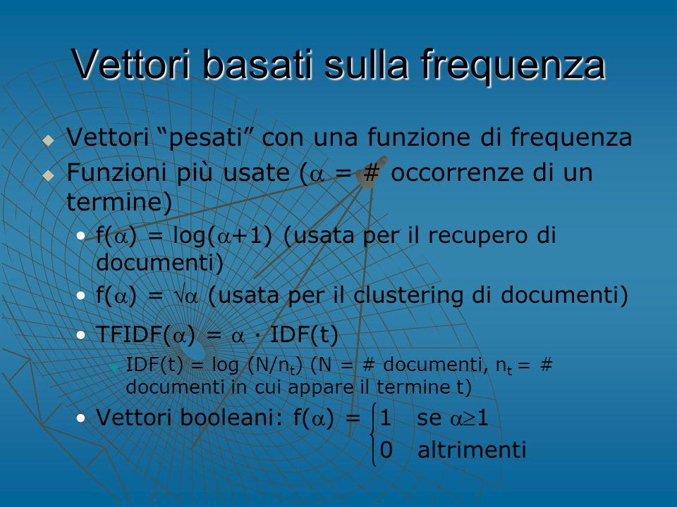Vettori basati sulla frequenza   Vettori pesati con una funzione di frequenza   Funzioni più usate ( = # occorrenze di un termine) f() = log(+1) (usata per il recupero di documenti) f() =  (usata per il clustering di documenti) TFIDF() =  ∙ IDF(t)   IDF(t) = log (N/n t ) (N = # documenti, n t = # documenti in cui appare il termine t) Vettori booleani: f() = 1 se 1 0 altrimenti