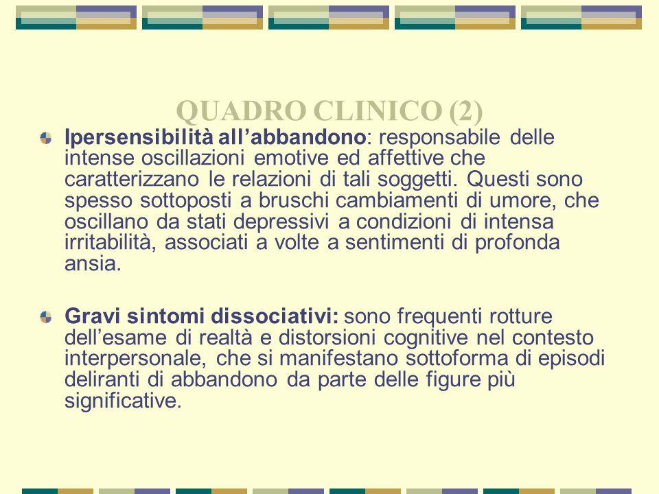 QUADRO CLINICO (2) Ipersensibilità all'abbandono: responsabile delle intense oscillazioni emotive ed affettive che caratterizzano le relazioni di tali