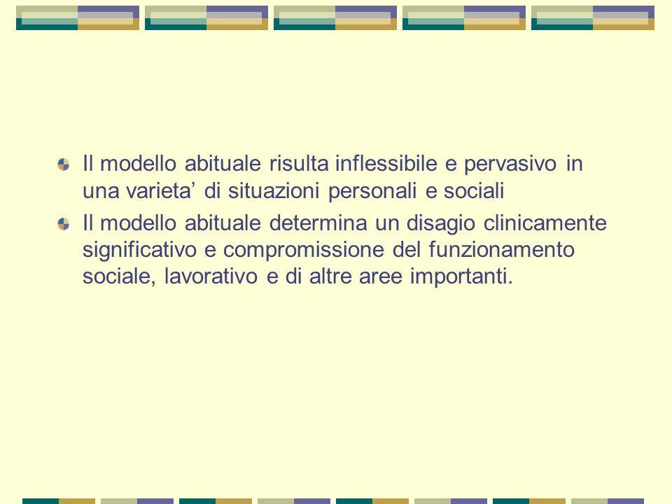 Il modello abituale risulta inflessibile e pervasivo in una varieta' di situazioni personali e sociali Il modello abituale determina un disagio clinic