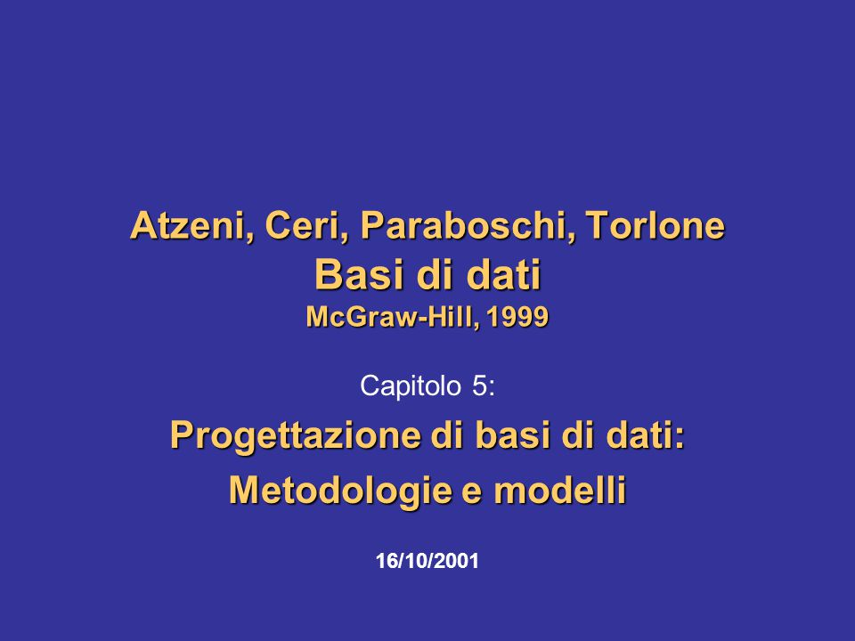 16/10/2001Atzeni-Ceri-Paraboschi-Torlone, Basi di dati, Capitolo 5 12 Schemi e istanze In ogni base di dati esistono: lo schema, sostanzialmente invariante nel tempo, che ne descrive la struttura (aspetto intensionale) nel modello relazionale, le intestazioni delle tabelle l'istanza, i valori attuali, che possono cambiare anche molto rapidamente (aspetto estensionale) nel modello relazionale, il corpo di ciascuna tabella