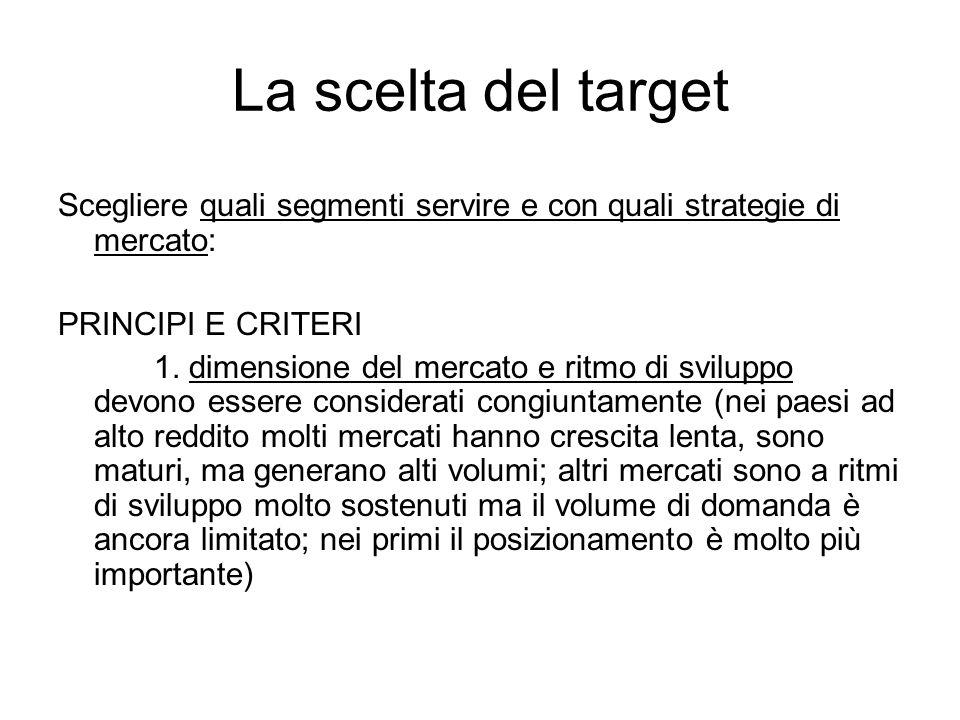 La scelta del target Scegliere quali segmenti servire e con quali strategie di mercato: PRINCIPI E CRITERI 1. dimensione del mercato e ritmo di svilup