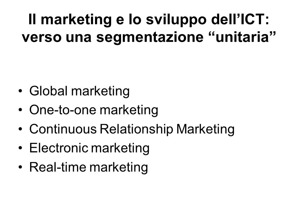 Global marketing One-to-one marketing Continuous Relationship Marketing Electronic marketing Real-time marketing Il marketing e lo sviluppo dell'ICT: