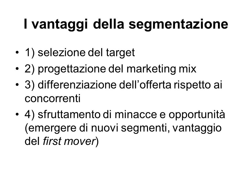Il processo di segmentazione 1) disaggregazione del mercato secondo esigenze e caratteristiche dei potenziali compratori 2) raggruppamento ( clustering ) dei consumatori sulla base della similarità delle caratteristiche (il criterio di segmentazione è determinante) 3) selezione dei segmenti ritenuti più attraenti e per i quali il marketing mix può essere potenzialmente superiore a quello dei concorrenti Marketing non differenziato  assenza di segmentazione (caratterizza le imprese che esportano attraverso intermediari)