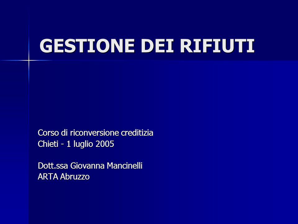 GESTIONE DEI RIFIUTI Corso di riconversione creditizia Chieti - 1 luglio 2005 Dott.ssa Giovanna Mancinelli ARTA Abruzzo