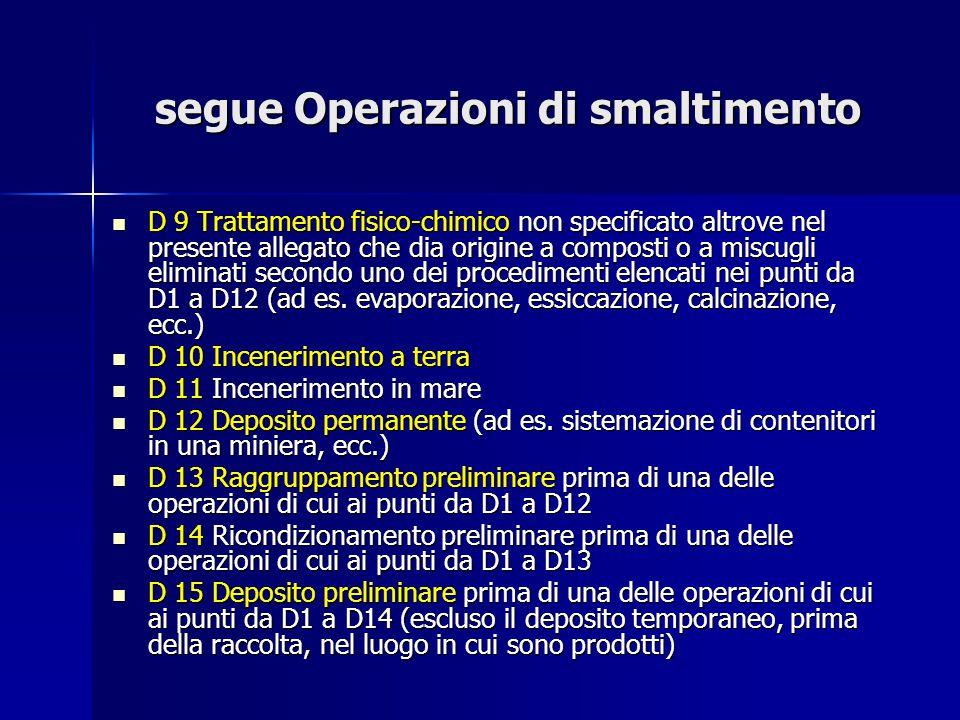 segue Operazioni di smaltimento D 9 Trattamento fisico-chimico non specificato altrove nel presente allegato che dia origine a composti o a miscugli e