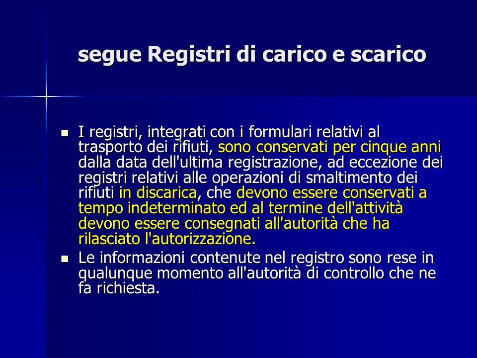 segue Registri di carico e scarico I registri, integrati con i formulari relativi al trasporto dei rifiuti, sono conservati per cinque anni dalla data