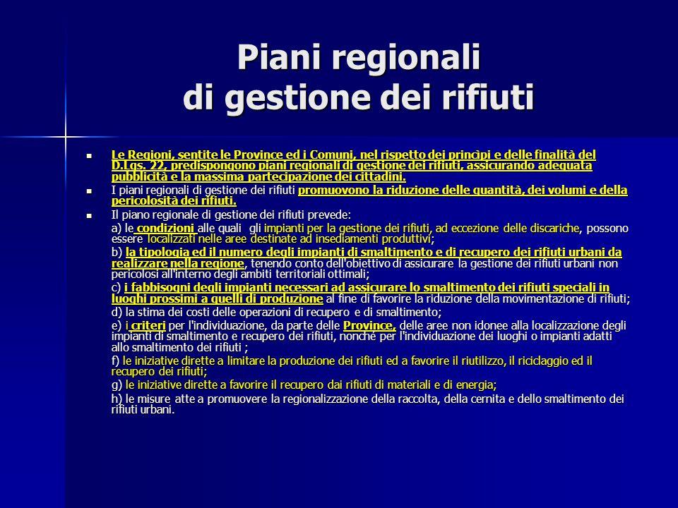Piani regionali di gestione dei rifiuti Le Regioni, sentite le Province ed i Comuni, nel rispetto dei princìpi e delle finalità del D.Lgs. 22, predisp