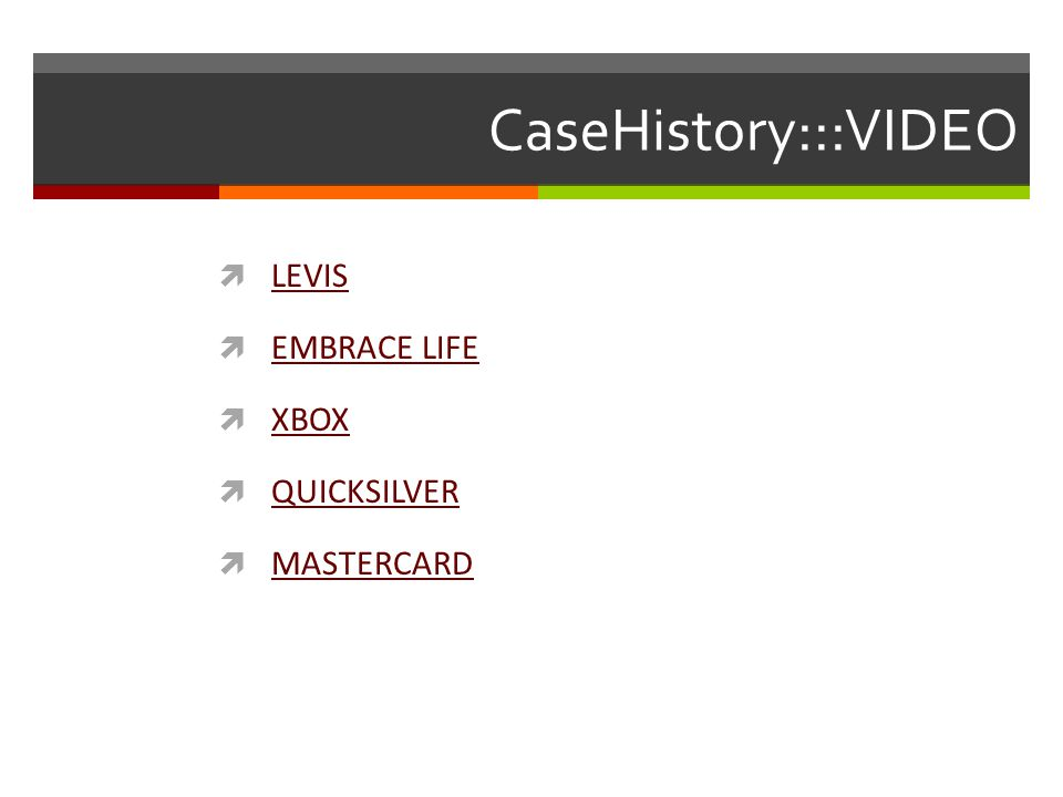 CaseHistory:::VIDEO  LEVIS LEVIS  EMBRACE LIFE EMBRACE LIFE  XBOX XBOX  QUICKSILVER QUICKSILVER  MASTERCARD MASTERCARD