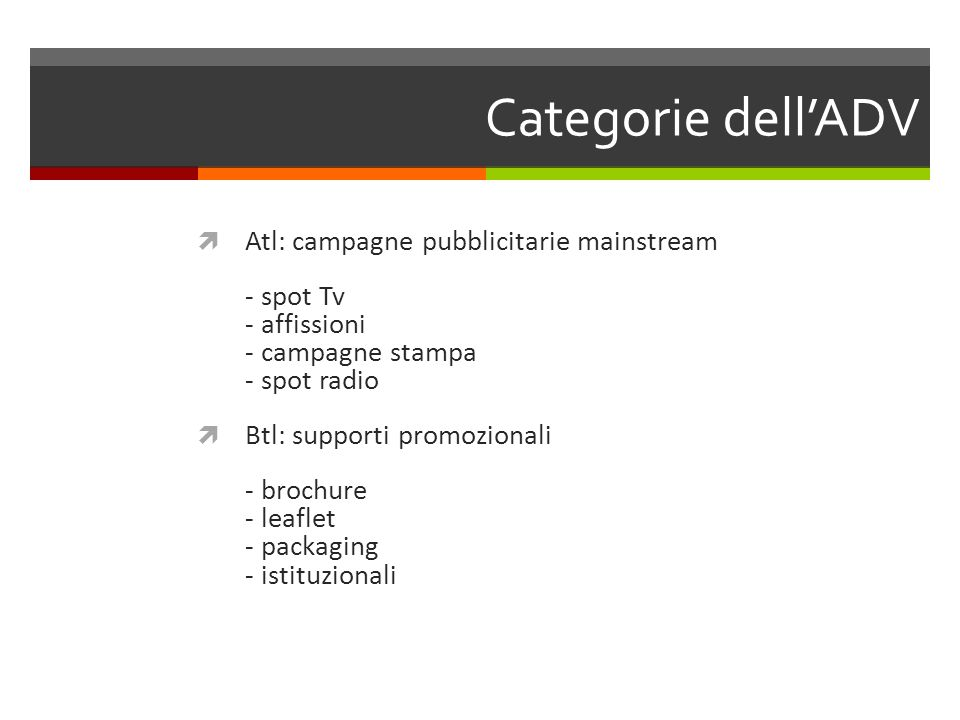 Categorie dell'ADV  Atl: campagne pubblicitarie mainstream - spot Tv - affissioni - campagne stampa - spot radio  Btl: supporti promozionali - brochure - leaflet - packaging - istituzionali