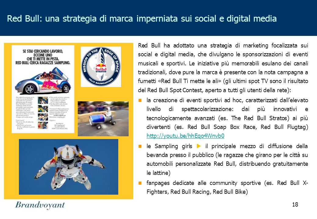 18 Red Bull: una strategia di marca imperniata sui social e digital media Red Bull ha adottato una strategia di marketing focalizzata sui social e digital media, che divulgano le sponsorizzazioni di eventi musicali e sportivi.