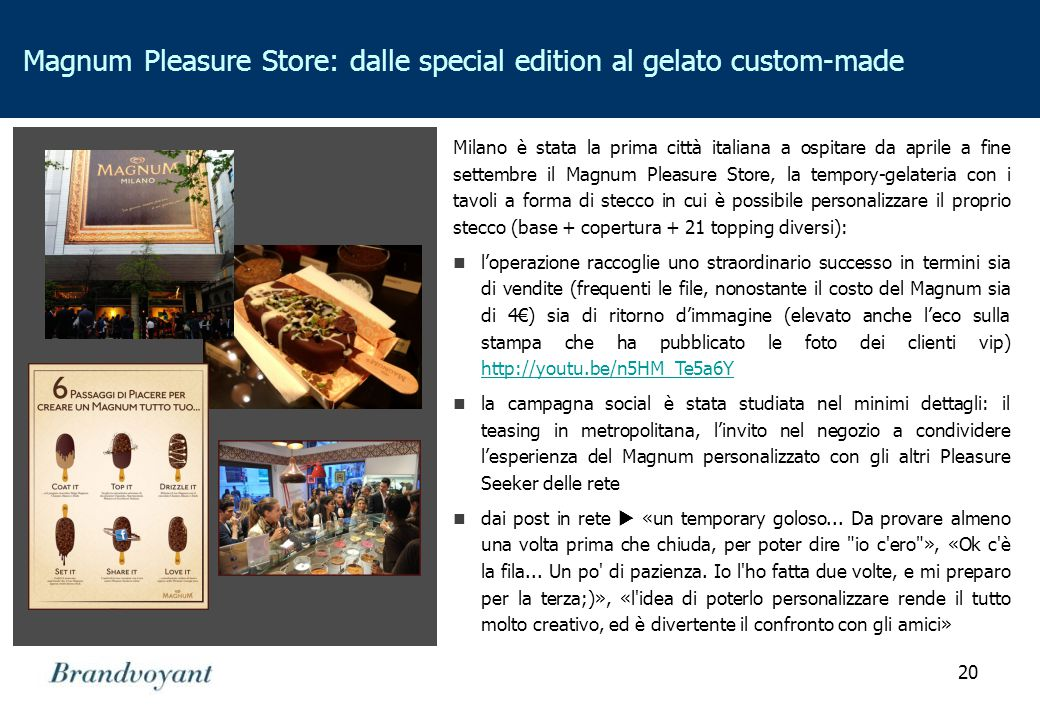 20 Magnum Pleasure Store: dalle special edition al gelato custom-made Milano è stata la prima città italiana a ospitare da aprile a fine settembre il Magnum Pleasure Store, la tempory-gelateria con i tavoli a forma di stecco in cui è possibile personalizzare il proprio stecco (base + copertura + 21 topping diversi): l'operazione raccoglie uno straordinario successo in termini sia di vendite (frequenti le file, nonostante il costo del Magnum sia di 4€) sia di ritorno d'immagine (elevato anche l'eco sulla stampa che ha pubblicato le foto dei clienti vip) http://youtu.be/n5HM_Te5a6Y http://youtu.be/n5HM_Te5a6Y la campagna social è stata studiata nel minimi dettagli: il teasing in metropolitana, l'invito nel negozio a condividere l'esperienza del Magnum personalizzato con gli altri Pleasure Seeker delle rete dai post in rete  «un temporary goloso...