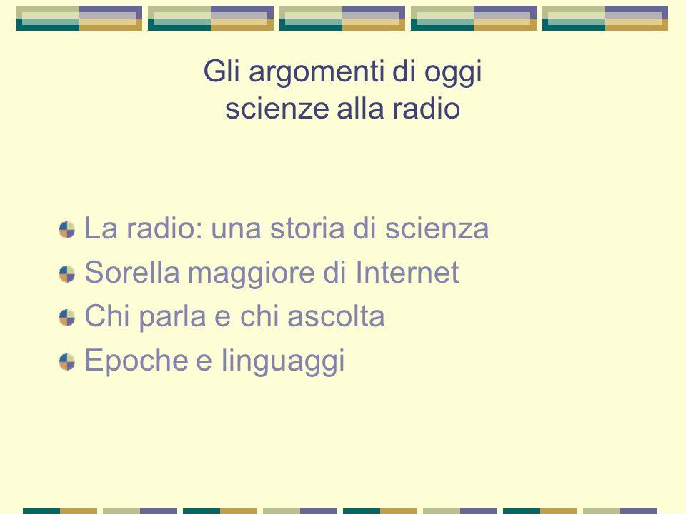 Gli argomenti di oggi scienze alla radio La radio: una storia di scienza Sorella maggiore di Internet Chi parla e chi ascolta Epoche e linguaggi