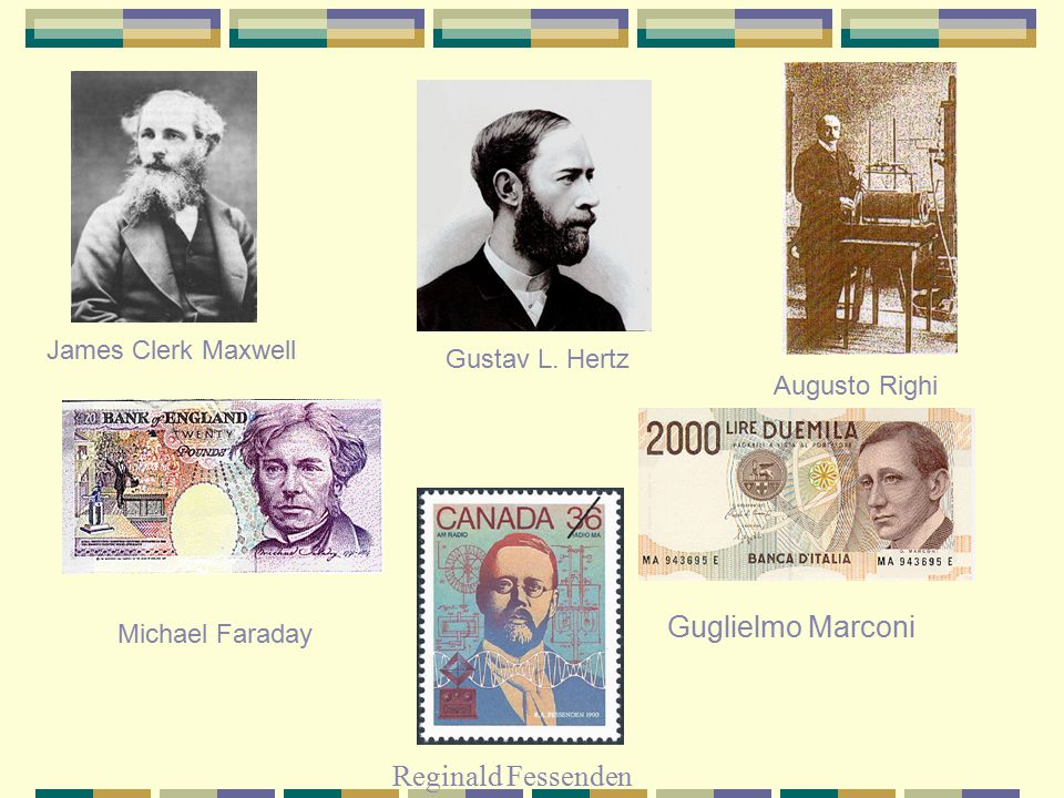 James Clerk Maxwell Guglielmo Marconi Michael Faraday Augusto Righi Gustav L.