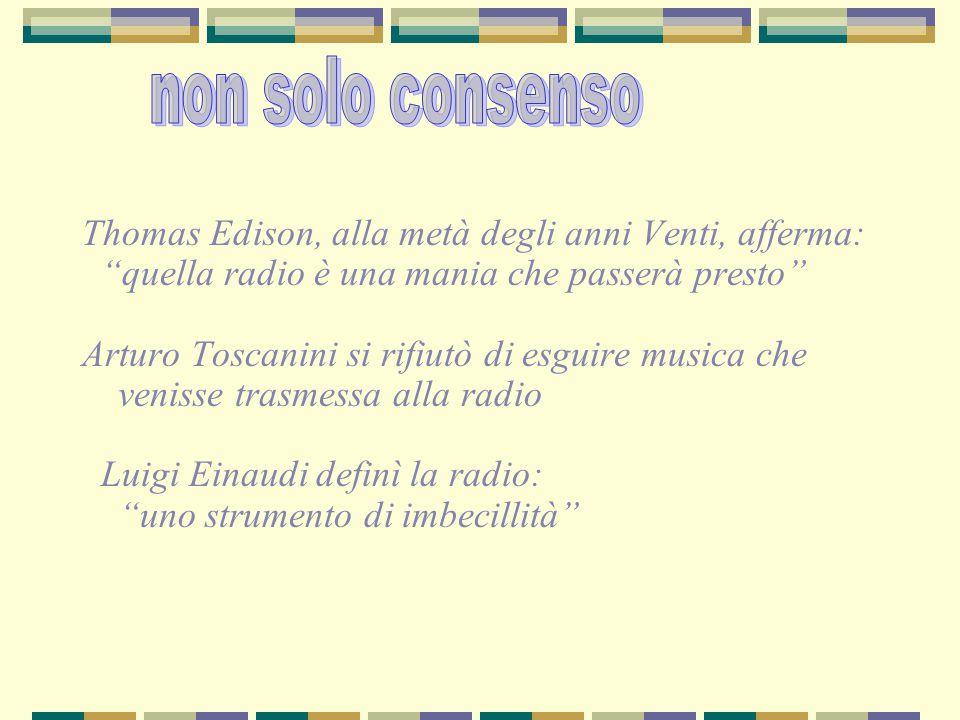 Thomas Edison, alla metà degli anni Venti, afferma: quella radio è una mania che passerà presto Arturo Toscanini si rifiutò di esguire musica che venisse trasmessa alla radio Luigi Einaudi definì la radio: uno strumento di imbecillità