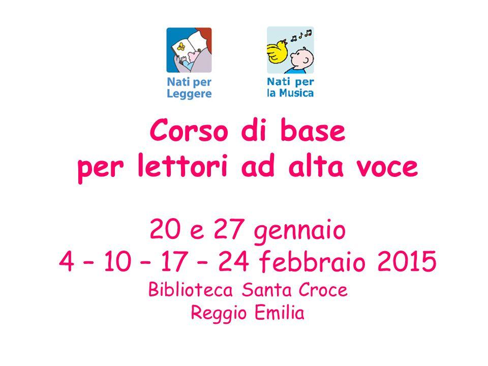 Corso di base per lettori ad alta voce 20 e 27 gennaio 4 – 10 – 17 – 24 febbraio 2015 Biblioteca Santa Croce Reggio Emilia