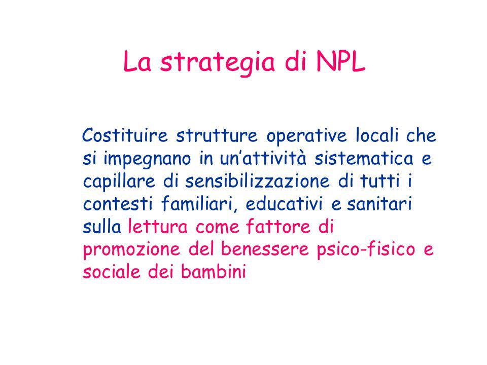 La strategia di NPL Costituire strutture operative locali che si impegnano in un'attività sistematica e capillare di sensibilizzazione di tutti i contesti familiari, educativi e sanitari sulla lettura come fattore di promozione del benessere psico-fisico e sociale dei bambini