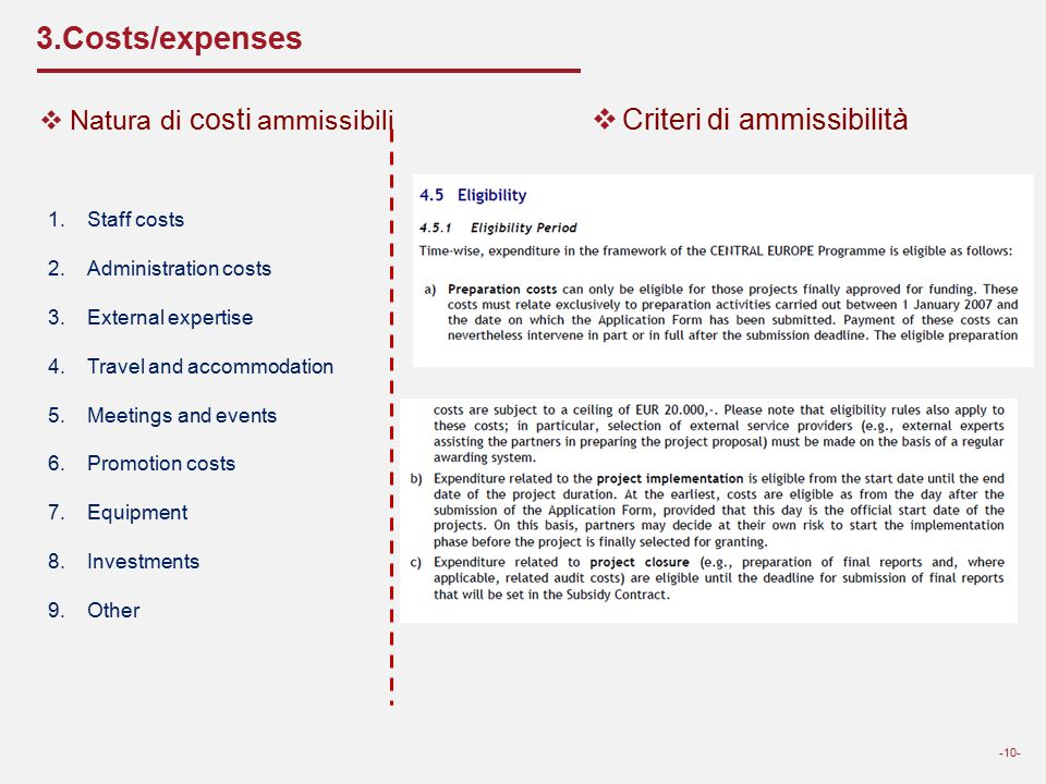 3.Costs/expenses -10-  Natura di costi ammissibili 1.Staff costs 2.Administration costs 3.External expertise 4.Travel and accommodation 5.Meetings and events 6.Promotion costs 7.Equipment 8.Investments 9.Other  Criteri di ammissibilità
