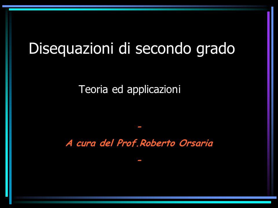 Disequazioni di secondo grado Teoria ed applicazioni - A cura del Prof.Roberto Orsaria -