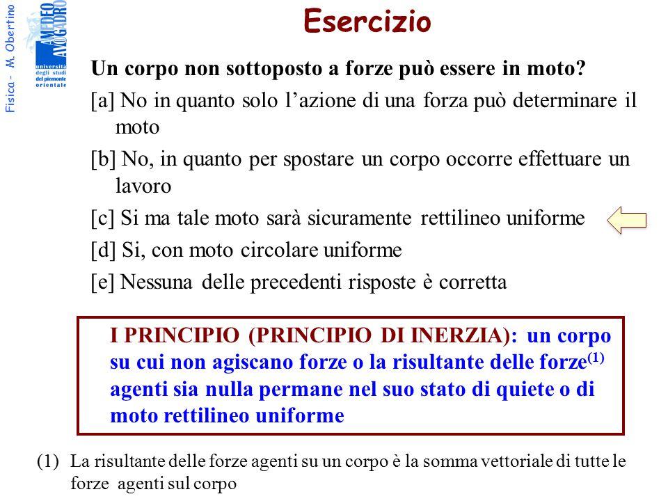 Fisica - M. Obertino Un corpo non sottoposto a forze può essere in moto? [a] No in quanto solo l'azione di una forza può determinare il moto [b] No, i